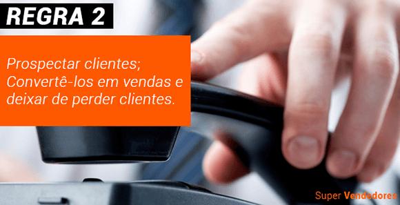 REGRA 2 Super Vendedor Prospectar clientes; Convertê-los em vendas e deixar de perder clientes